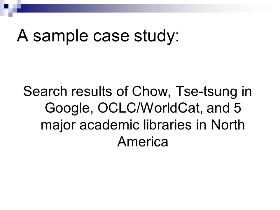 A sample case study: Search results of Chow, Tse-tsung in Google, OCLC/WorldCat, and 5 major academic libraries in North America