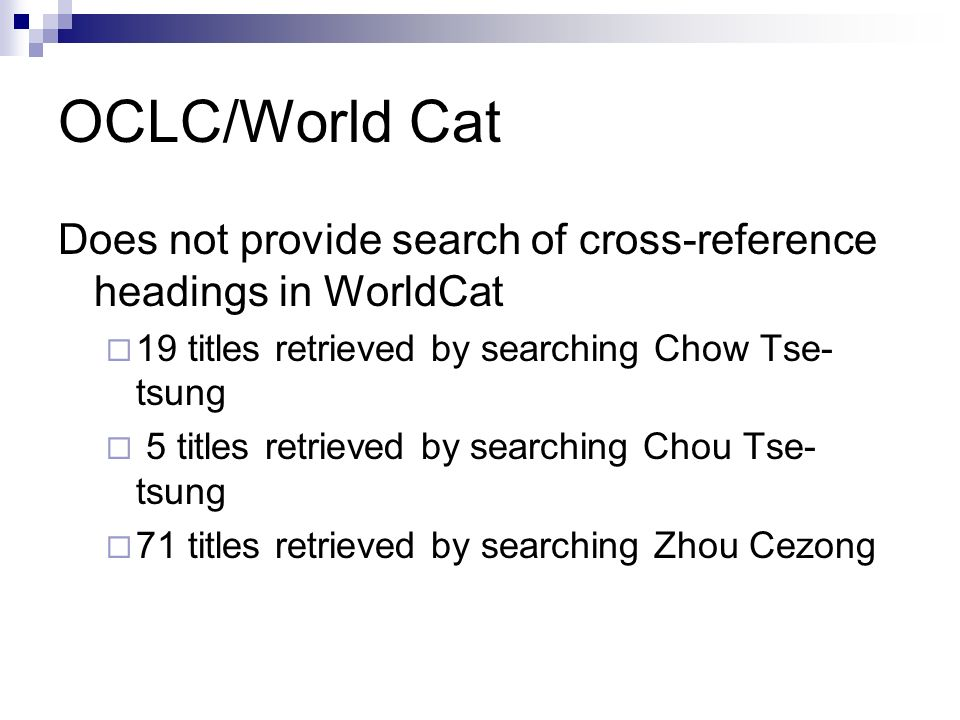 OCLC/World Cat Does not provide search of cross-reference headings in WorldCat 19 titles retrieved by searching Chow Tse- tsung 5 titles retrieved by searching Chou Tse- tsung 71 titles retrieved by searching Zhou Cezong