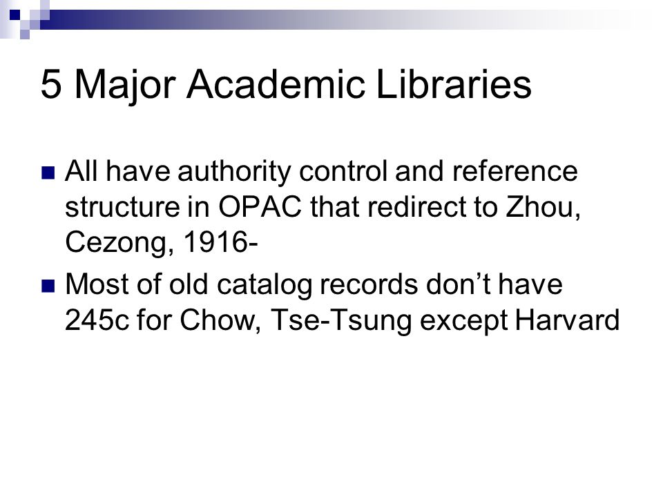 5 Major Academic Libraries All have authority control and reference structure in OPAC that redirect to Zhou, Cezong, 1916- Most of old catalog records dont have 245c for Chow, Tse-Tsung except Harvard