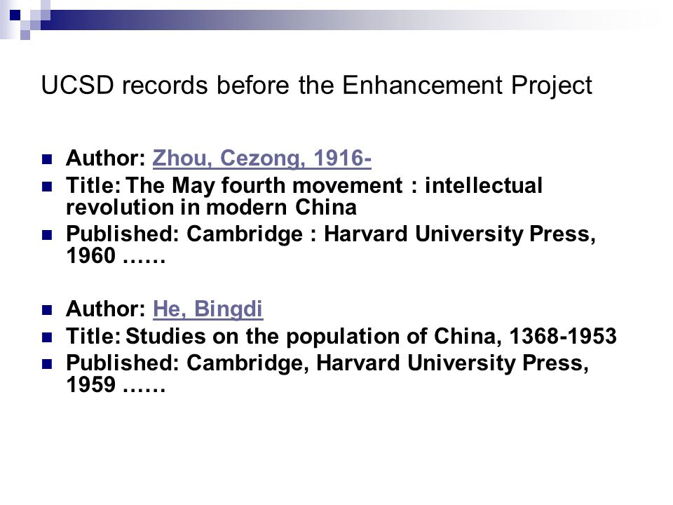 UCSD records before the Enhancement Project Author: Zhou, Cezong, 1916-Zhou, Cezong, 1916- Title: The May fourth movement : intellectual revolution in modern China Published: Cambridge : Harvard University Press, 1960 …… Author: He, BingdiHe, Bingdi Title: Studies on the population of China, 1368-1953 Published: Cambridge, Harvard University Press, 1959 ……