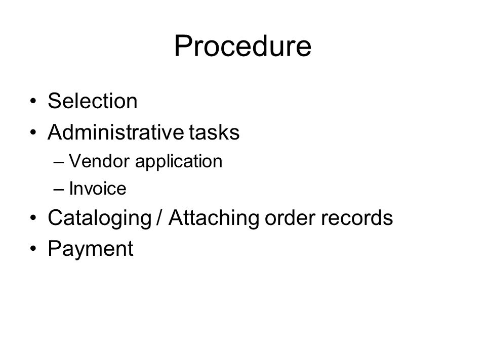 Procedure Selection Administrative tasks –Vendor application –Invoice Cataloging / Attaching order records Payment