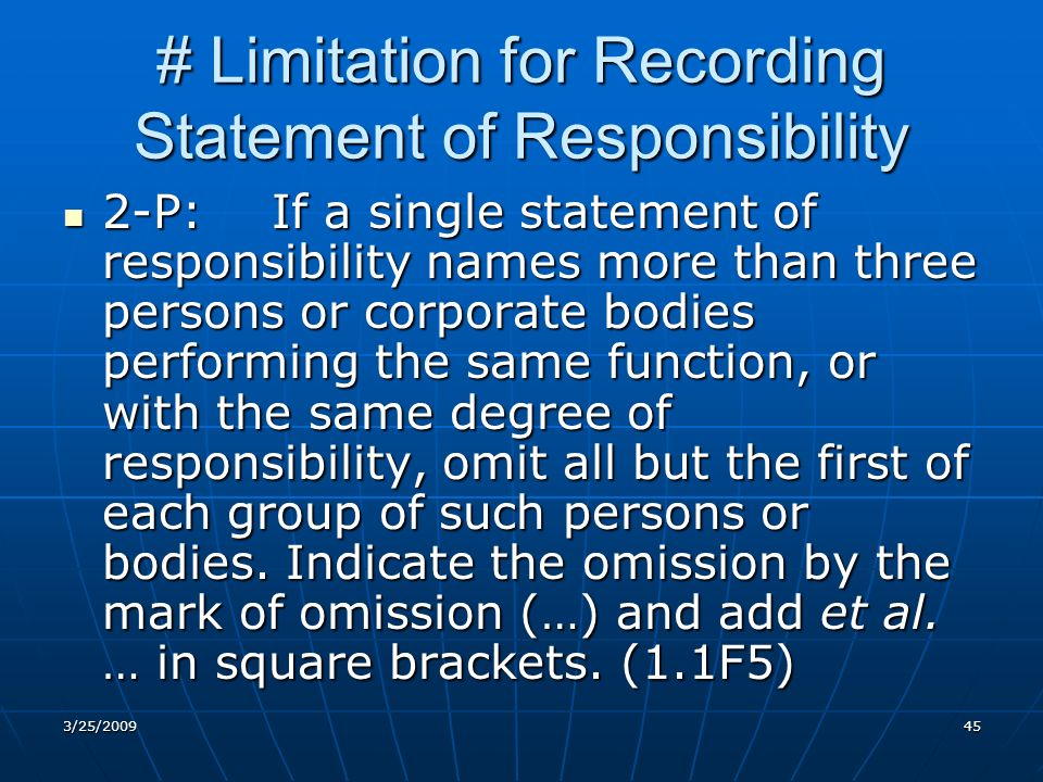 # Limitation for Recording Statement of Responsibility 2-P:If a single statement of responsibility names more than three persons or corporate bodies performing the same function, or with the same degree of responsibility, omit all but the first of each group of such persons or bodies.