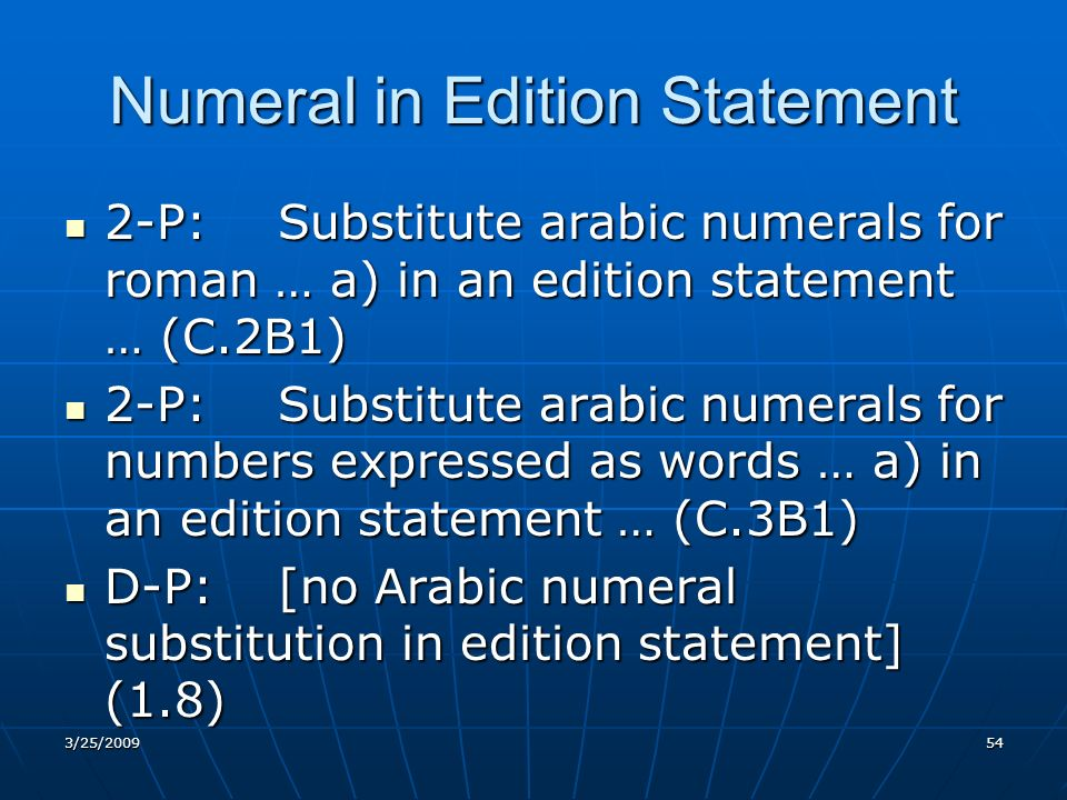 Numeral in Edition Statement 2-P:Substitute arabic numerals for roman … a) in an edition statement … (C.2B1) 2-P:Substitute arabic numerals for roman … a) in an edition statement … (C.2B1) 2-P:Substitute arabic numerals for numbers expressed as words … a) in an edition statement … (C.3B1) 2-P:Substitute arabic numerals for numbers expressed as words … a) in an edition statement … (C.3B1) D-P:[no Arabic numeral substitution in edition statement] (1.8) D-P:[no Arabic numeral substitution in edition statement] (1.8) 3/25/200954