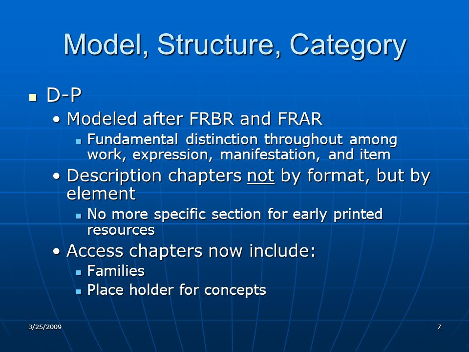 Model, Structure, Category D-P D-P Modeled after FRBR and FRARModeled after FRBR and FRAR Fundamental distinction throughout among work, expression, manifestation, and item Fundamental distinction throughout among work, expression, manifestation, and item Description chapters not by format, but by elementDescription chapters not by format, but by element No more specific section for early printed resources No more specific section for early printed resources Access chapters now include:Access chapters now include: Families Families Place holder for concepts Place holder for concepts 3/25/20097