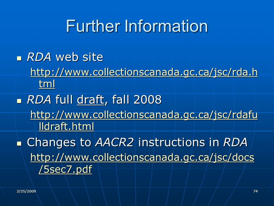 Further Information RDA web site RDA web site http://www.collectionscanada.gc.ca/jsc/rda.h tml http://www.collectionscanada.gc.ca/jsc/rda.h tml RDA full draft, fall 2008 RDA full draft, fall 2008 http://www.collectionscanada.gc.ca/jsc/rdafu lldraft.html http://www.collectionscanada.gc.ca/jsc/rdafu lldraft.html Changes to AACR2 instructions in RDA Changes to AACR2 instructions in RDA http://www.collectionscanada.gc.ca/jsc/docs /5sec7.pdf http://www.collectionscanada.gc.ca/jsc/docs /5sec7.pdf 3/25/200974