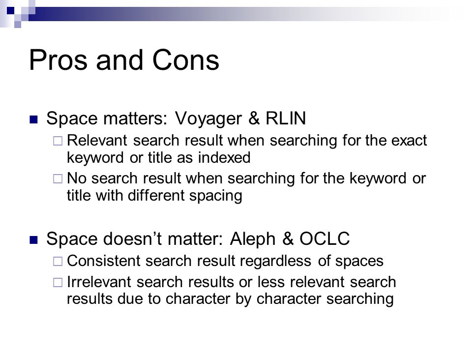Pros and Cons Space matters: Voyager & RLIN Relevant search result when searching for the exact keyword or title as indexed No search result when searching for the keyword or title with different spacing Space doesnt matter: Aleph & OCLC Consistent search result regardless of spaces Irrelevant search results or less relevant search results due to character by character searching