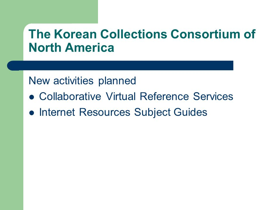 The Korean Collections Consortium of North America New activities planned Collaborative Virtual Reference Services Internet Resources Subject Guides