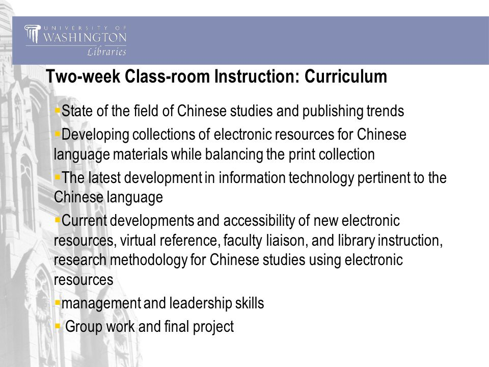 Two-week Class-room Instruction: Curriculum State of the field of Chinese studies and publishing trends Developing collections of electronic resources for Chinese language materials while balancing the print collection The latest development in information technology pertinent to the Chinese language Current developments and accessibility of new electronic resources, virtual reference, faculty liaison, and library instruction, research methodology for Chinese studies using electronic resources management and leadership skills Group work and final project