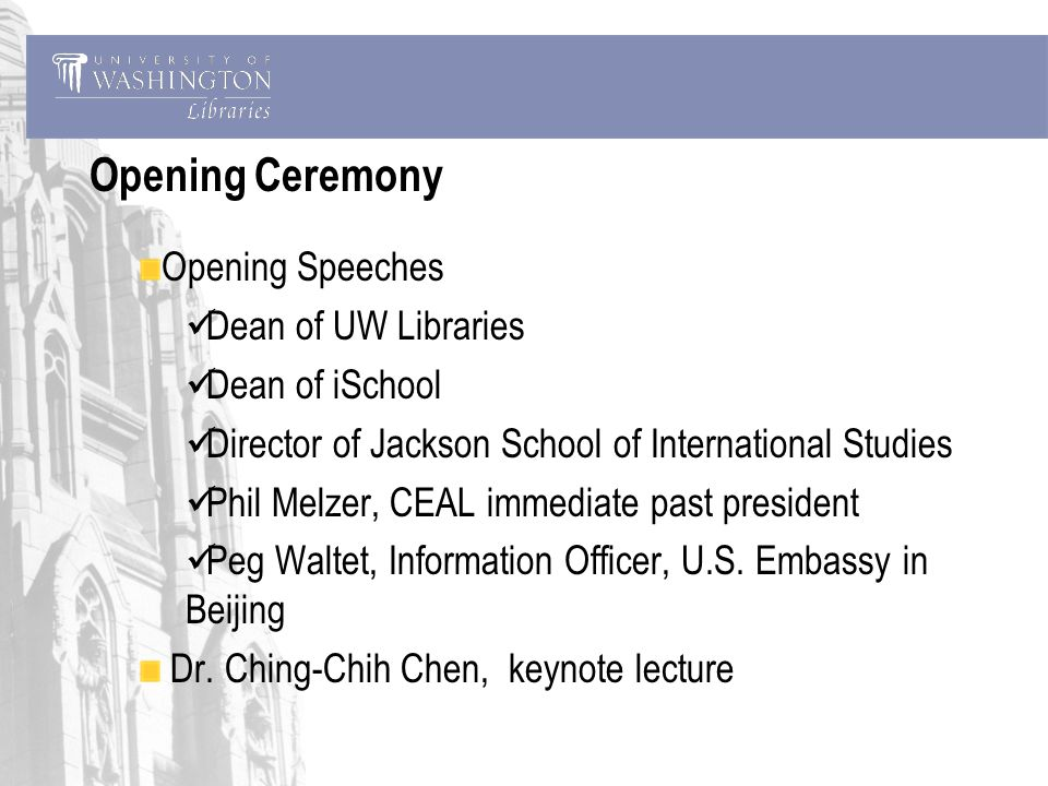 Opening Ceremony Opening Speeches Dean of UW Libraries Dean of iSchool Director of Jackson School of International Studies Phil Melzer, CEAL immediate past president Peg Waltet, Information Officer, U.S.