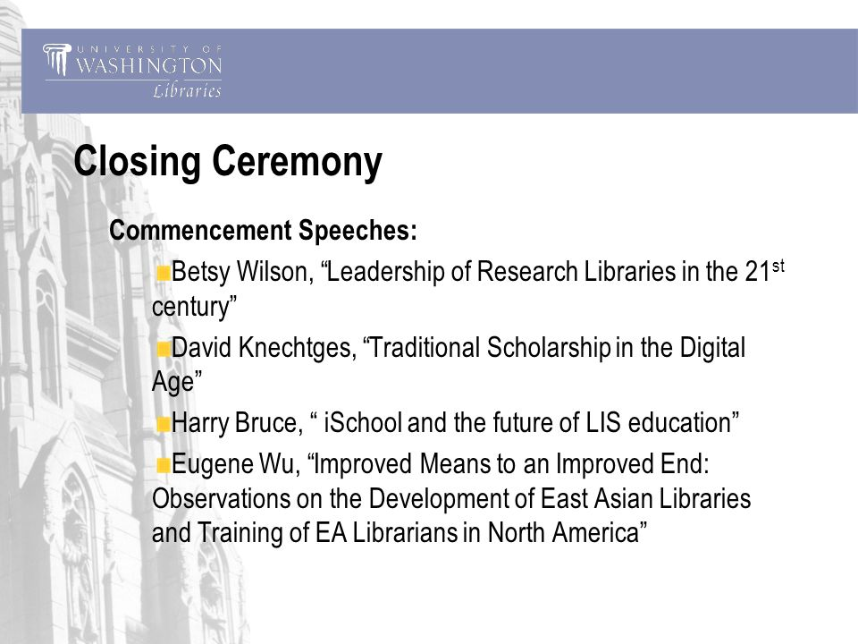 Closing Ceremony Commencement Speeches: Betsy Wilson, Leadership of Research Libraries in the 21 st century David Knechtges, Traditional Scholarship in the Digital Age Harry Bruce, iSchool and the future of LIS education Eugene Wu, Improved Means to an Improved End: Observations on the Development of East Asian Libraries and Training of EA Librarians in North America