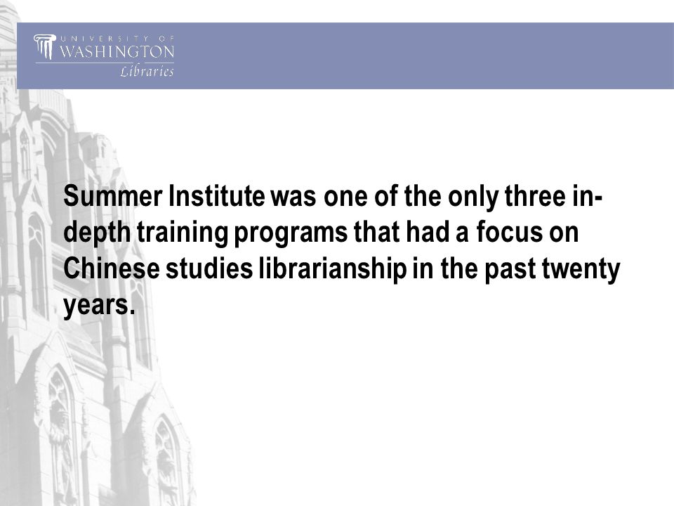 Summer Institute was one of the only three in- depth training programs that had a focus on Chinese studies librarianship in the past twenty years.