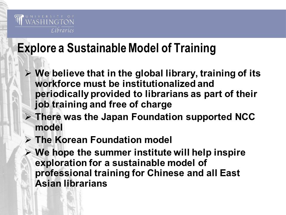 Explore a Sustainable Model of Training We believe that in the global library, training of its workforce must be institutionalized and periodically provided to librarians as part of their job training and free of charge There was the Japan Foundation supported NCC model The Korean Foundation model We hope the summer institute will help inspire exploration for a sustainable model of professional training for Chinese and all East Asian librarians