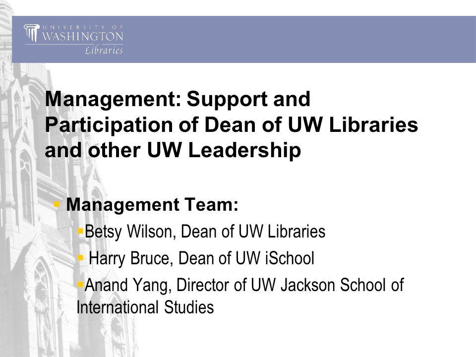 Management: Support and Participation of Dean of UW Libraries and other UW Leadership Management Team: Betsy Wilson, Dean of UW Libraries Harry Bruce, Dean of UW iSchool Anand Yang, Director of UW Jackson School of International Studies
