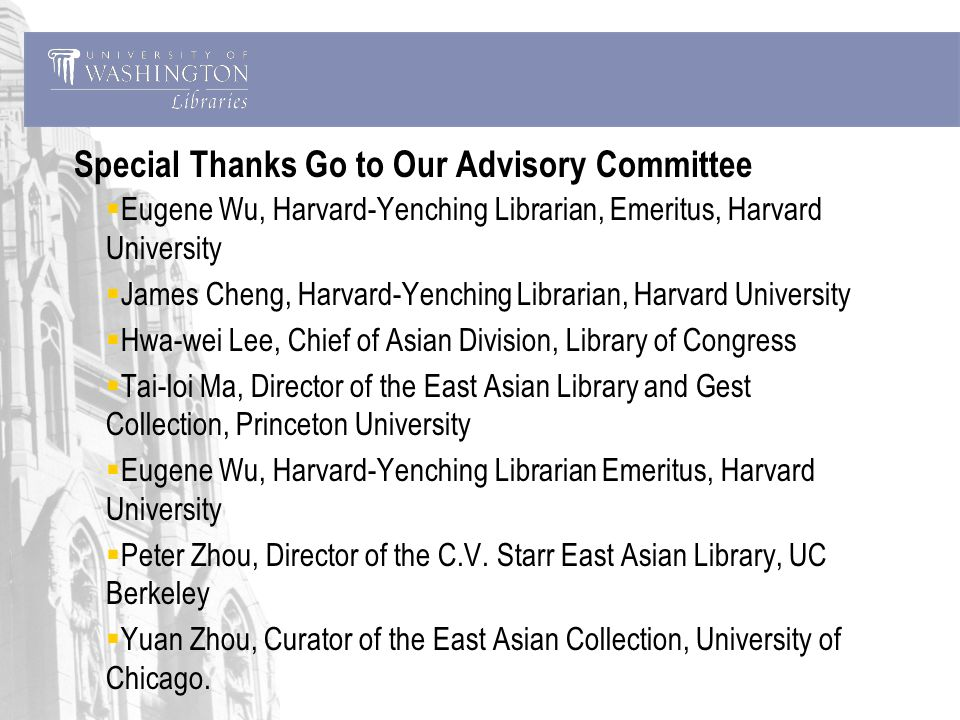 Special Thanks Go to Our Advisory Committee Eugene Wu, Harvard-Yenching Librarian, Emeritus, Harvard University James Cheng, Harvard-Yenching Librarian, Harvard University Hwa-wei Lee, Chief of Asian Division, Library of Congress Tai-loi Ma, Director of the East Asian Library and Gest Collection, Princeton University Eugene Wu, Harvard-Yenching Librarian Emeritus, Harvard University Peter Zhou, Director of the C.V.