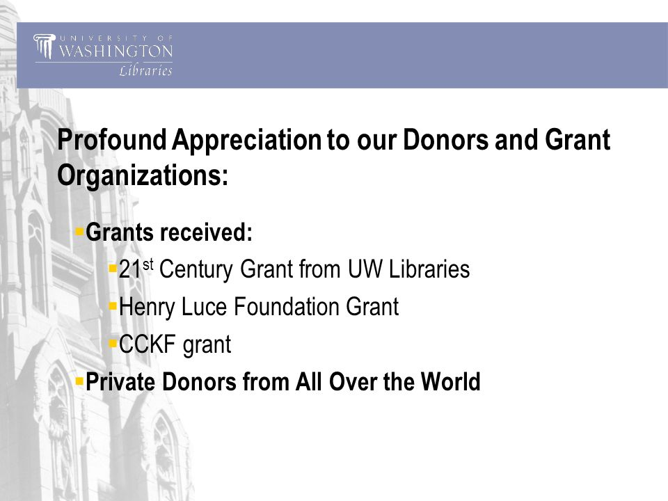Profound Appreciation to our Donors and Grant Organizations: Grants received: 21 st Century Grant from UW Libraries Henry Luce Foundation Grant CCKF grant Private Donors from All Over the World