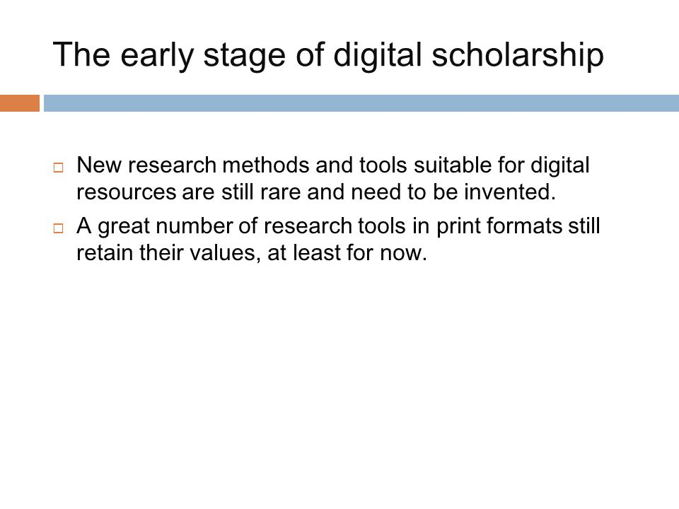 The early stage of digital scholarship New research methods and tools suitable for digital resources are still rare and need to be invented.