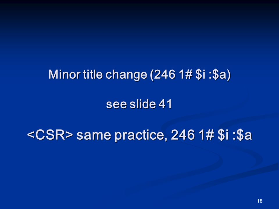 18 Minor title change (246 1# $i :$a) see slide 41 same practice, 246 1# $i :$a