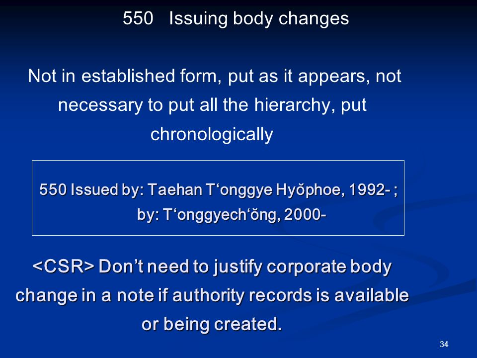 Issuing body changes Not in established form, put as it appears, not necessary to put all the hierarchy, put chronologically 550 Issued by: Taehan Tʻonggye Hyŏphoe, ; 550 Issued by: Taehan Tʻonggye Hyŏphoe, ; by: Tʻonggyechʻŏng, Dont need to justify corporate body change in a note if authority records is available or being created.