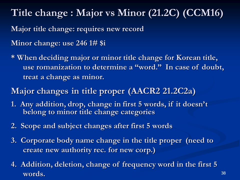 38 Title change : Major vs Minor (21.2C) (CCM16) Major title change: requires new record Minor change: use 246 1# $i * When deciding major or minor title change for Korean title, use romanization to determine a word.