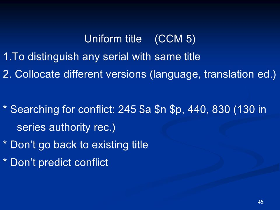 45 Uniform title (CCM 5) 1.To distinguish any serial with same title 2.