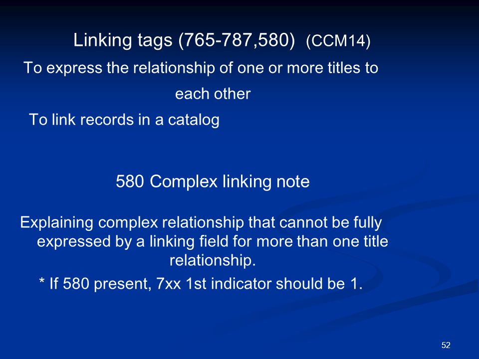 52 Linking tags ( ,580) (CCM14) To express the relationship of one or more titles to each other To link records in a catalog 580 Complex linking note Explaining complex relationship that cannot be fully expressed by a linking field for more than one title relationship.