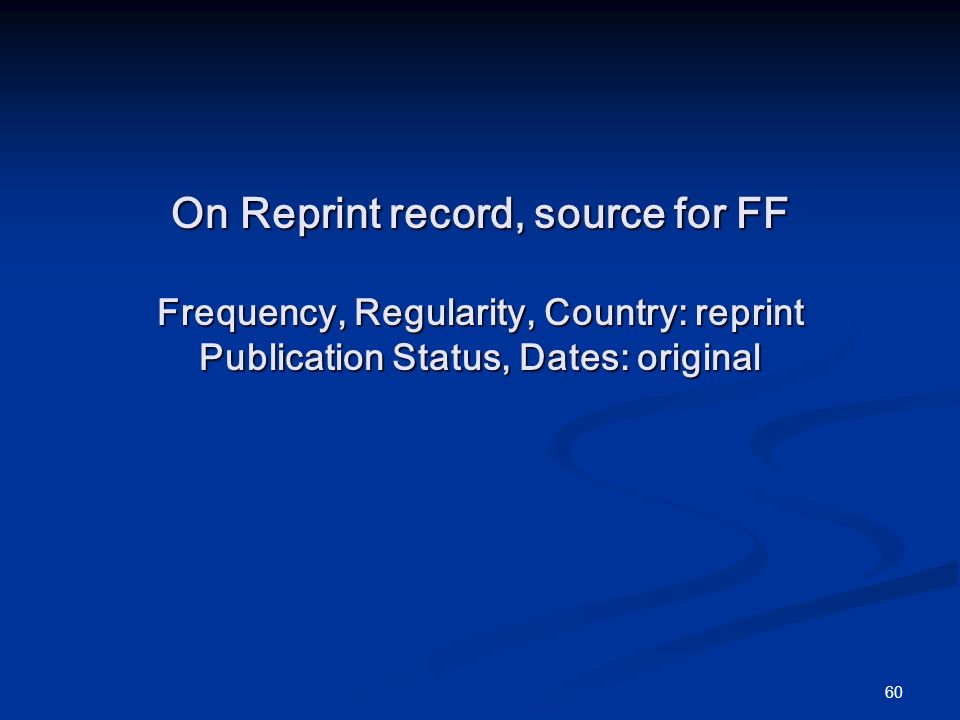 60 On Reprint record, source for FF Frequency, Regularity, Country: reprint Publication Status, Dates: original