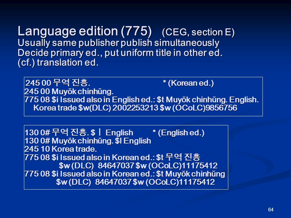 64 Language edition (775) (CEG, section E) Usually same publisher publish simultaneously Decide primary ed., put uniform title in other ed.