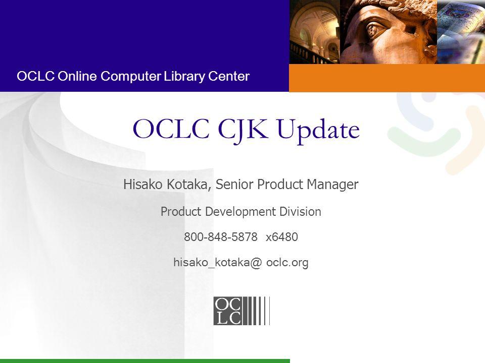OCLC Online Computer Library Center OCLC CJK Update Hisako Kotaka, Senior Product Manager Product Development Division 800-848-5878 x6480 hisako_kotaka@ oclc.org