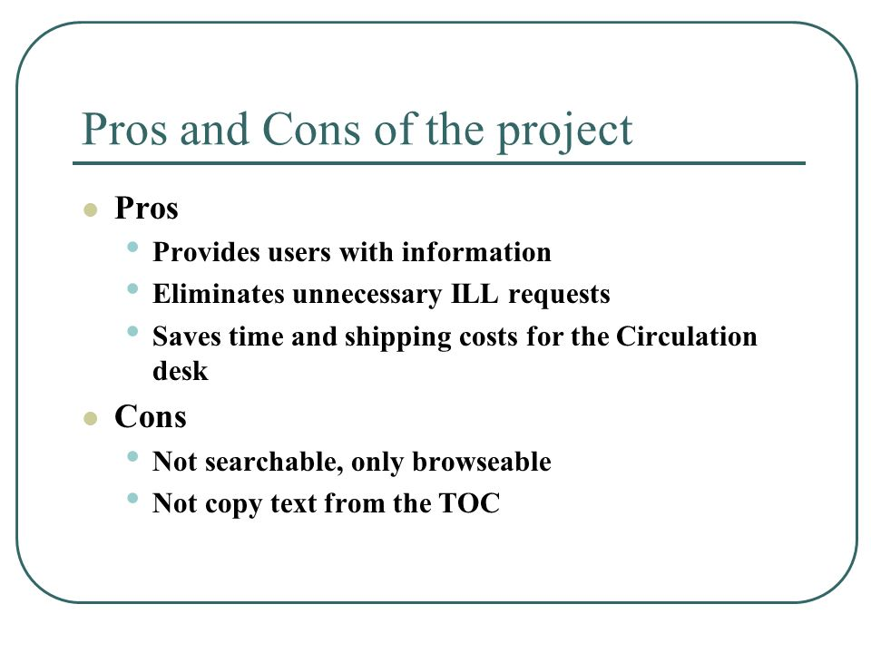 Pros and Cons of the project Pros Provides users with information Eliminates unnecessary ILL requests Saves time and shipping costs for the Circulation desk Cons Not searchable, only browseable Not copy text from the TOC