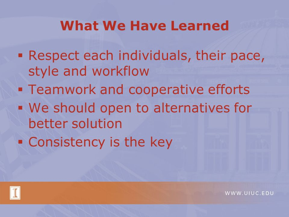 Respect each individuals, their pace, style and workflow Teamwork and cooperative efforts We should open to alternatives for better solution Consistency is the key What We Have Learned