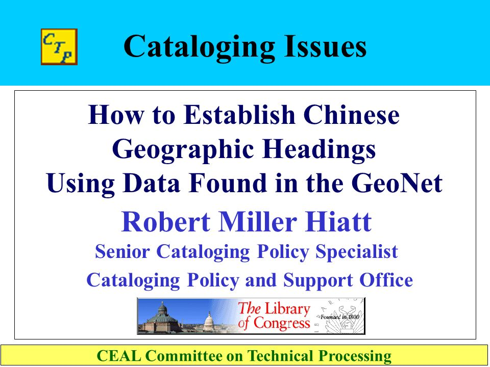 Cataloging Issues How to Establish Chinese Geographic Headings Using Data Found in the GeoNet CEAL Committee on Technical Processing Robert Miller Hiatt Senior Cataloging Policy Specialist Cataloging Policy and Support Office