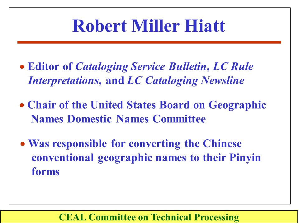 Robert Miller Hiatt CEAL Committee on Technical Processing Editor of Cataloging Service Bulletin, LC Rule Interpretations, and LC Cataloging Newsline Chair of the United States Board on Geographic Names Domestic Names Committee Was responsible for converting the Chinese conventional geographic names to their Pinyin forms
