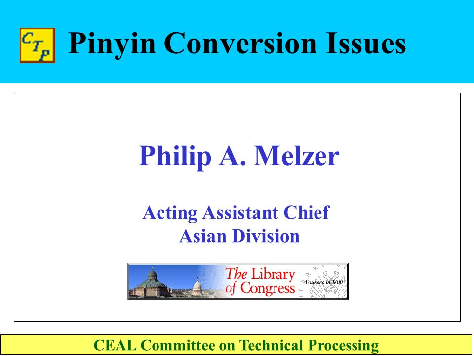 Pinyin Conversion Issues Acting Assistant Chief Asian Division CEAL Committee on Technical Processing Philip A.