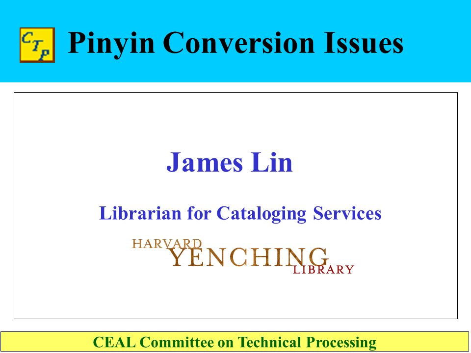 Pinyin Conversion Issues Librarian for Cataloging Services CEAL Committee on Technical Processing James Lin