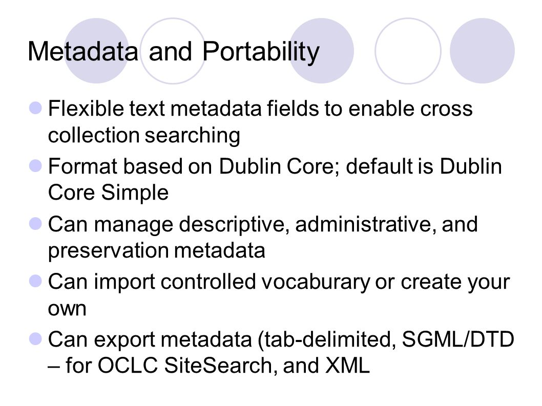 Metadata and Portability Flexible text metadata fields to enable cross collection searching Format based on Dublin Core; default is Dublin Core Simple Can manage descriptive, administrative, and preservation metadata Can import controlled vocaburary or create your own Can export metadata (tab-delimited, SGML/DTD – for OCLC SiteSearch, and XML