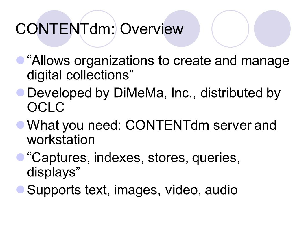 CONTENTdm: Overview View digitized objects on the web browser Customizable web interface: Appearance (templates) Default display options Custom query (pre-defined query) Archive full-resolution images