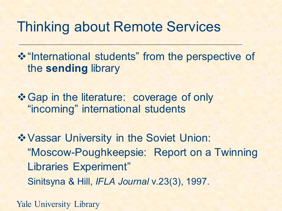 Yale University Library Implications of international library networks for public services Moving beyond informal networking to official library exchange Representing the needs of remote users within the library system (circulation, electronic reserves, electronic licensing, technical staff) Orientation and instruction (in the classroom and on the web page)