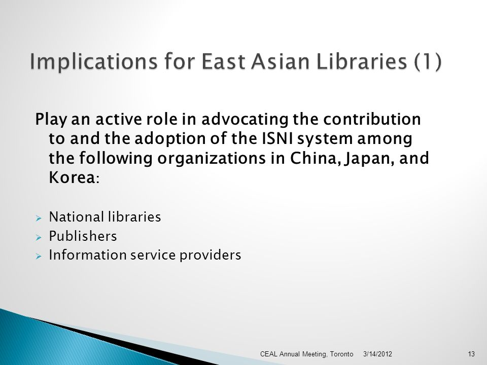 Play an active role in advocating the contribution to and the adoption of the ISNI system among the following organizations in China, Japan, and Korea : National libraries Publishers Information service providers 3/14/2012CEAL Annual Meeting, Toronto13