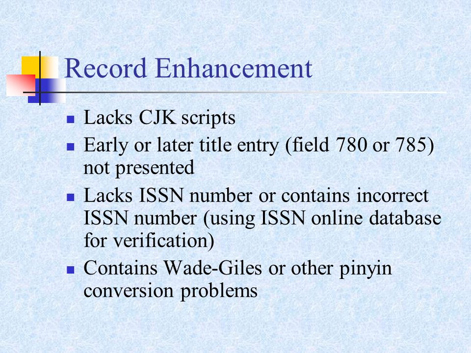 Record Enhancement Lacks CJK scripts Early or later title entry (field 780 or 785) not presented Lacks ISSN number or contains incorrect ISSN number (using ISSN online database for verification) Contains Wade-Giles or other pinyin conversion problems
