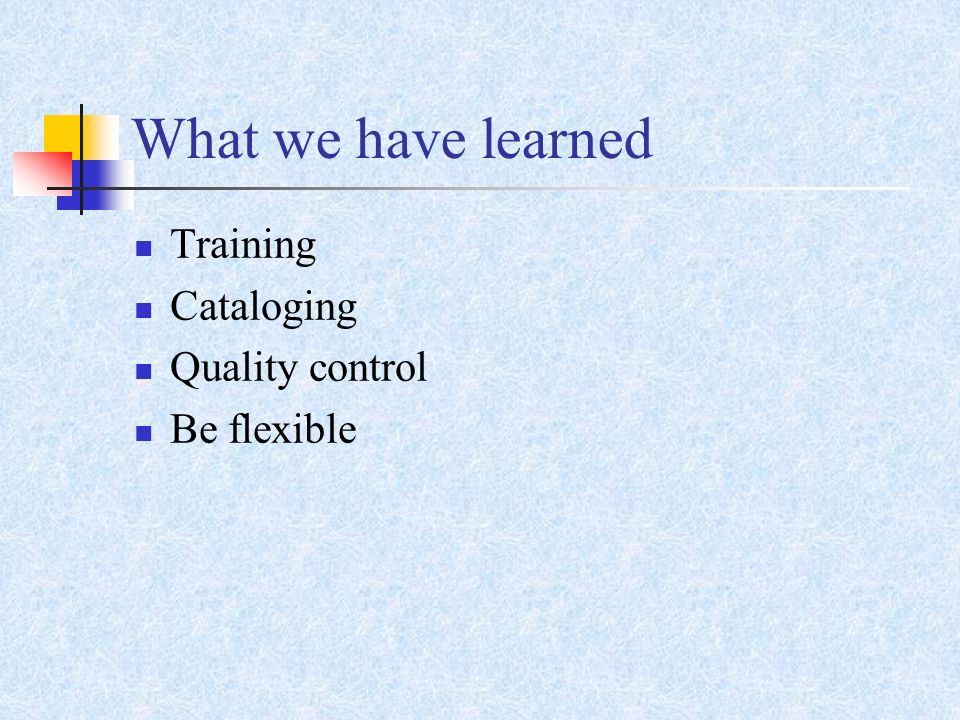 What we have learned Training Cataloging Quality control Be flexible