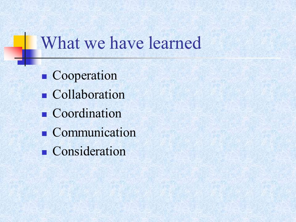 What we have learned Cooperation Collaboration Coordination Communication Consideration