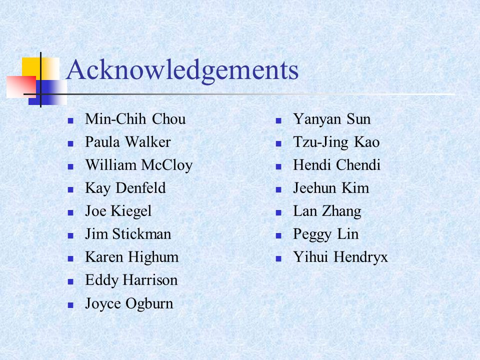 Acknowledgements Min-Chih Chou Paula Walker William McCloy Kay Denfeld Joe Kiegel Jim Stickman Karen Highum Eddy Harrison Joyce Ogburn Yanyan Sun Tzu-