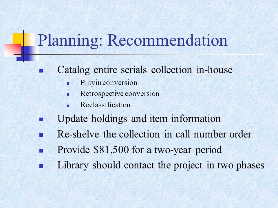 Planning: Recommendation Catalog entire serials collection in-house Pinyin conversion Retrospective conversion Reclassification Update holdings and item information Re-shelve the collection in call number order Provide $81,500 for a two-year period Library should contact the project in two phases
