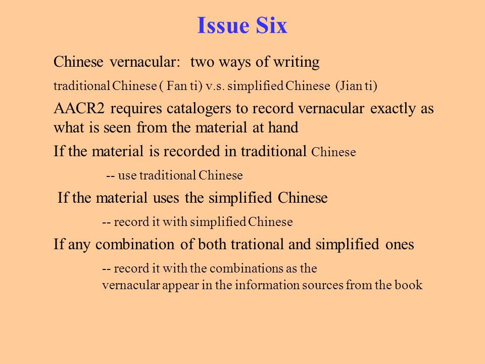 Issue Six Chinese vernacular: two ways of writing traditional Chinese ( Fan ti) v.s. simplified Chinese (Jian ti) AACR2 requires catalogers to record