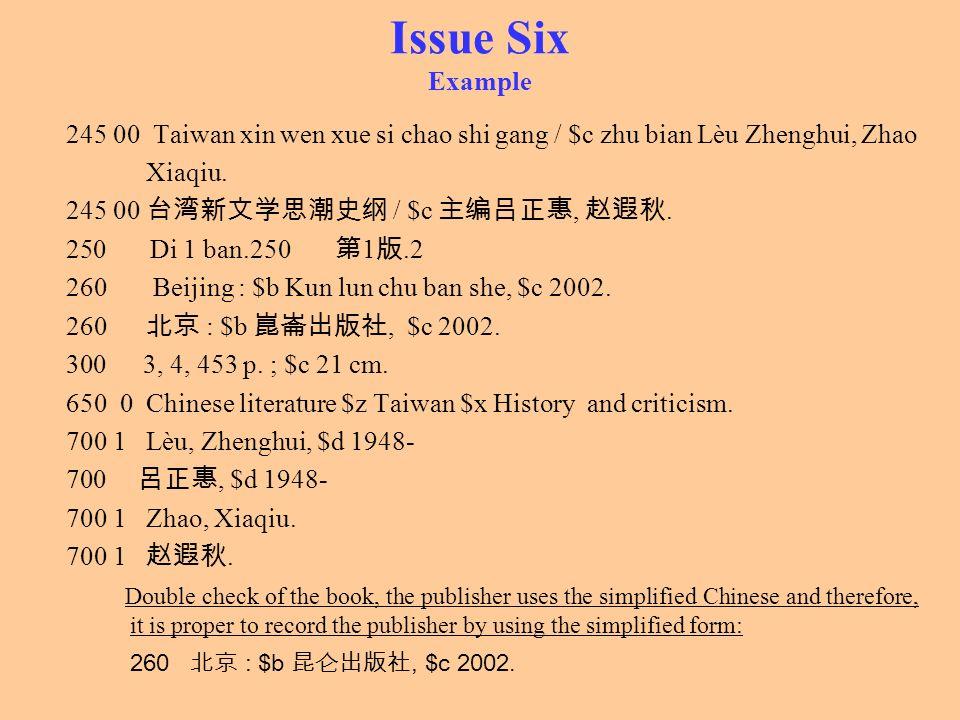 Issue Six Example 245 00 Taiwan xin wen xue si chao shi gang / $c zhu bian Lèu Zhenghui, Zhao Xiaqiu. 245 00 / $c,. 250 Di 1 ban.250 1.2 260 Beijing :
