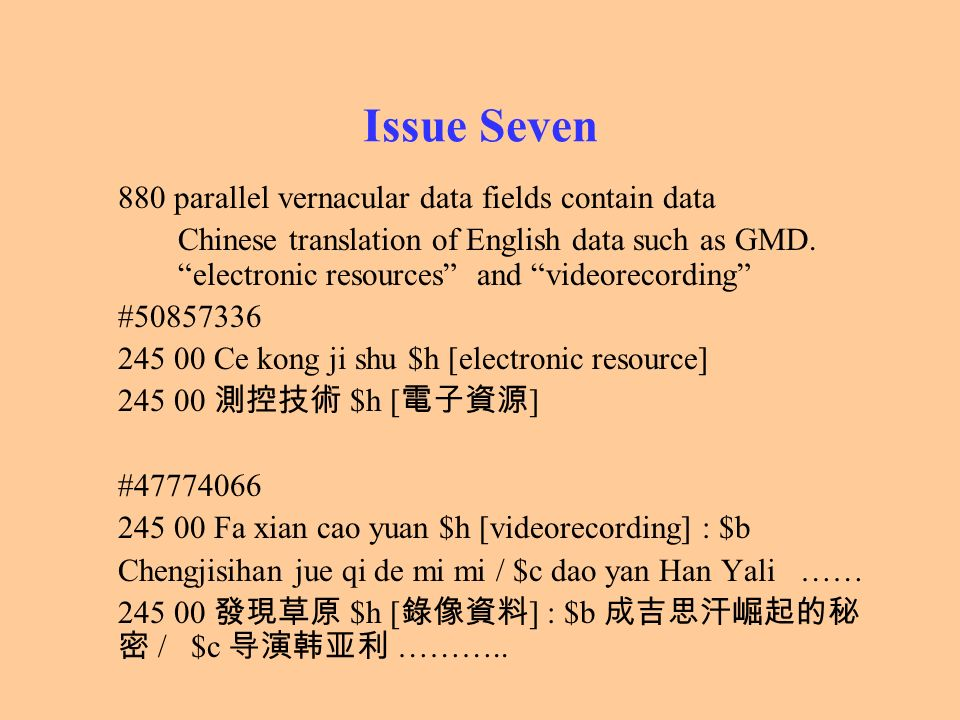 Issue Seven 880 parallel vernacular data fields contain data Chinese translation of English data such as GMD. electronic resources and videorecording