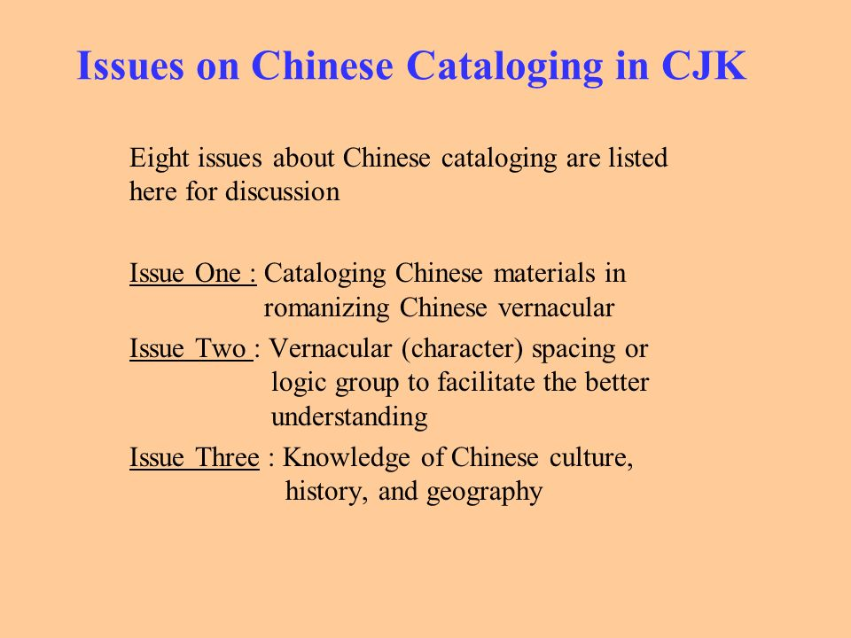 Issues on Chinese Cataloging in CJK Eight issues about Chinese cataloging are listed here for discussion Issue One : Cataloging Chinese materials in r