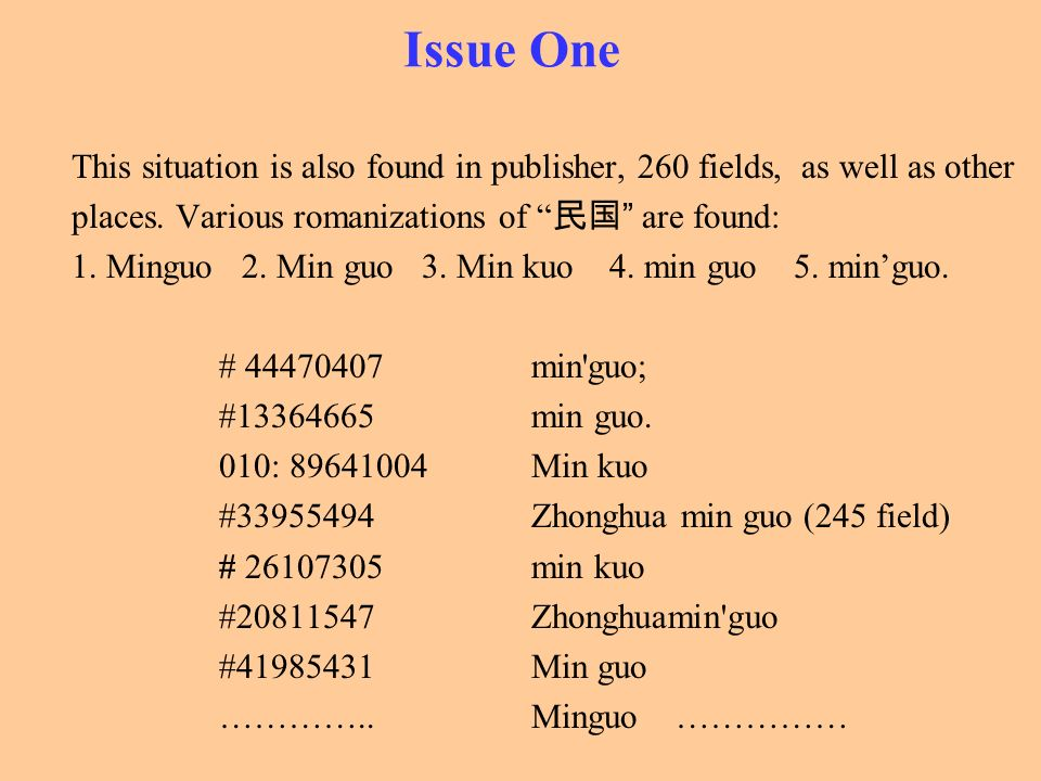 Issue One This situation is also found in publisher, 260 fields, as well as other places. Various romanizations of are found: 1. Minguo 2. Min guo 3.