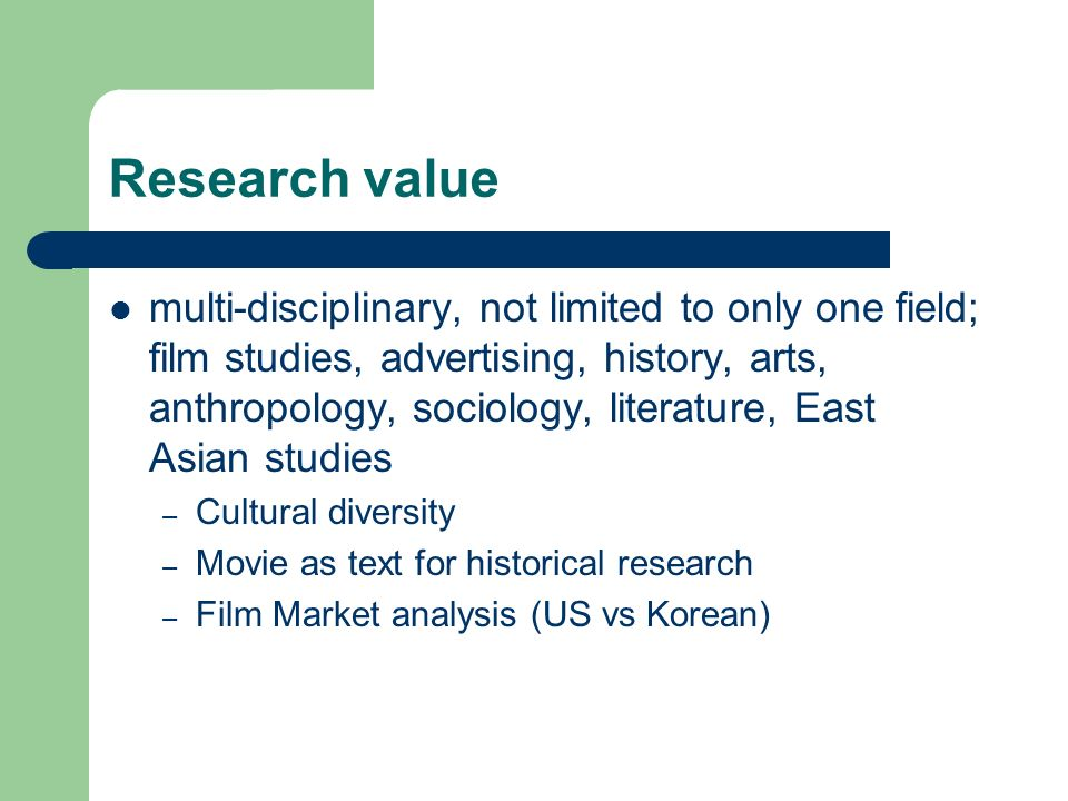 Research value multi-disciplinary, not limited to only one field; film studies, advertising, history, arts, anthropology, sociology, literature, East