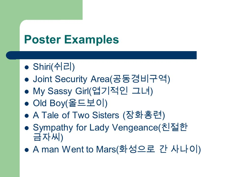 Poster Examples Shiri( ) Joint Security Area( ) My Sassy Girl( ) Old Boy( ) A Tale of Two Sisters ( ) Sympathy for Lady Vengeance( ) A man Went to Mar